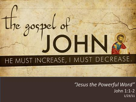 "HE MUST INCREASE, I MUST DECREASE ""Jesus the Powerful Word"" John 1:1-2 1/23/11."