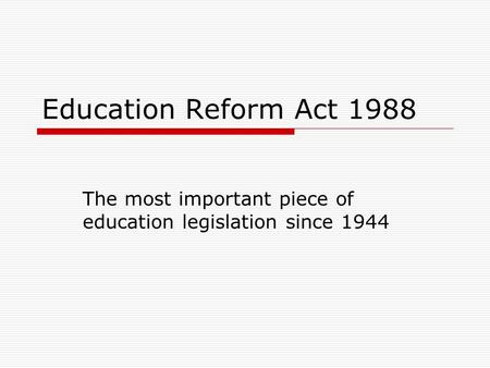 Education Reform Act 1988 The most important piece of education legislation since 1944.