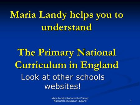Maria Landy helps you to understand The Primary National Curriculum in England Look at other schools websites! Maria Landy introduces the Primary National.