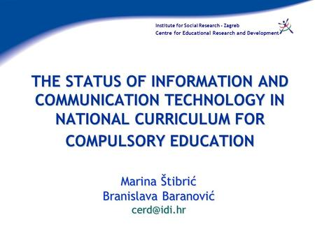 Institute for Social Research - Zagreb Centre for Educational Research and Development THE STATUS OF INFORMATION AND COMMUNICATION TECHNOLOGY IN NATIONAL.