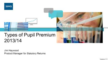 Types of Pupil Premium 2013/14 Jim Haywood Product Manager for Statutory Returns Version 1.1.