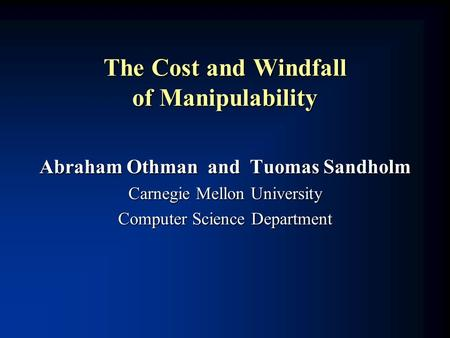 The Cost and Windfall of Manipulability Abraham Othman and Tuomas Sandholm Carnegie Mellon University Computer Science Department.