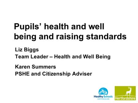 Pupils' health and well being and raising standards Liz Biggs Team Leader – Health and Well Being Karen Summers PSHE and Citizenship Adviser.