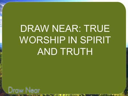 DRAW NEAR: TRUE WORSHIP IN SPIRIT AND TRUTH. I. WORSHIP IN SPIRIT.