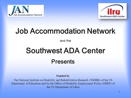 Job Accommodation Network and the Southwest ADA Center Presents Funded by The National Institute on Disability and Rehabilitation Research (NIDRR) of the.