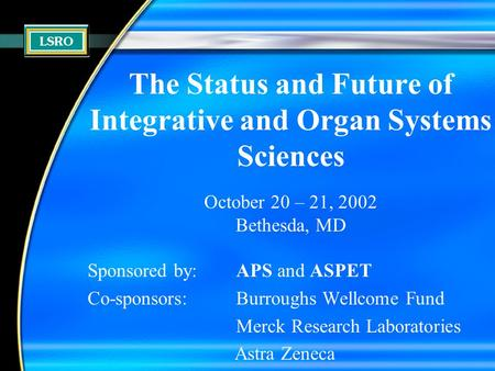 The Status and Future of Integrative and Organ Systems Sciences October 20 – 21, 2002 Bethesda, MD Sponsored by:APS and ASPET Co-sponsors: Burroughs Wellcome.