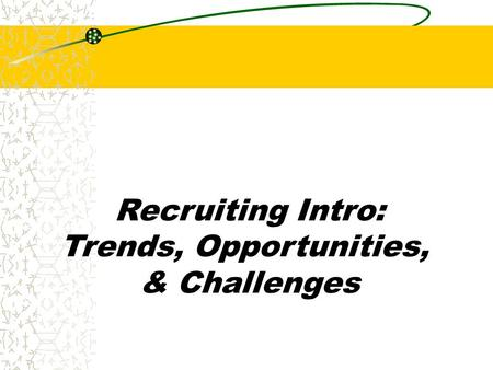 Recruiting Intro: Trends, Opportunities, & Challenges.