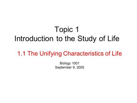 Topic 1 Introduction to the Study of Life 1.1 The Unifying Characteristics of Life Biology 1001 September 9, 2005.