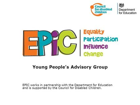 Young People's Advisory Group EPIC works in partnership with the Department for Education and is supported by the Council for Disabled Children.