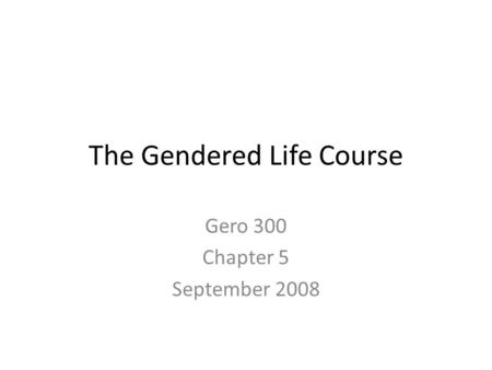The Gendered Life Course Gero 300 Chapter 5 September 2008.