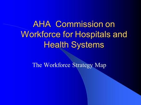 AHA Commission on Workforce for Hospitals and Health Systems The Workforce Strategy Map.