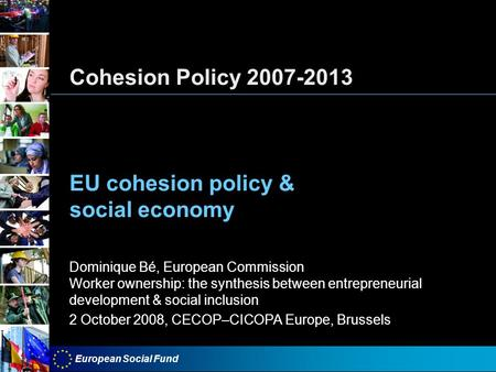 European Social Fund Cohesion Policy 2007-2013 EU cohesion policy & social economy Dominique Bé, European Commission Worker ownership: the synthesis between.