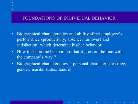 FOUNDATIONS OF INDIVIDUAL BEHAVIOR Biographical characteristics and ability affect employee's performance (productivity, absence, turnover) and satisfaction,