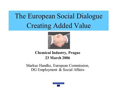 The European Social Dialogue Creating Added Value Chemical Industry, Prague 23 March 2006 Markus Handke, European Commission, DG Employment & Social Affairs.