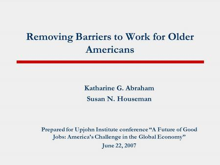 "Removing Barriers to Work for Older Americans Katharine G. Abraham Susan N. Houseman Prepared for Upjohn Institute conference ""A Future of Good Jobs: America's."