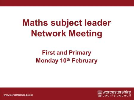 Www.worcestershire.gov.uk Maths subject leader Network Meeting First and Primary Monday 10 th February.