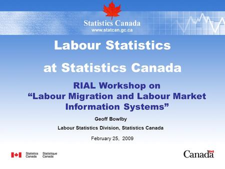 "Labour Statistics at Statistics Canada RIAL Workshop on ""Labour Migration and Labour Market Information Systems"" Geoff Bowlby Labour Statistics Division,"