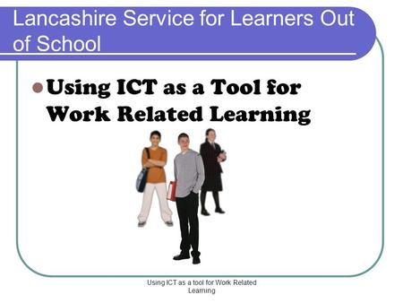Using ICT as a tool for Work Related Learning Lancashire Service for Learners Out of School Using ICT as a Tool for Work Related Learning.