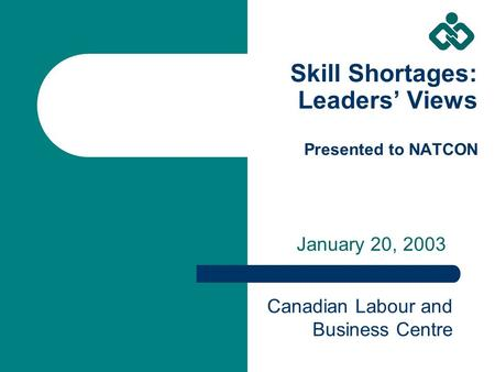 Skill Shortages: Leaders' Views Presented to NATCON January 20, 2003 Canadian Labour and Business Centre.