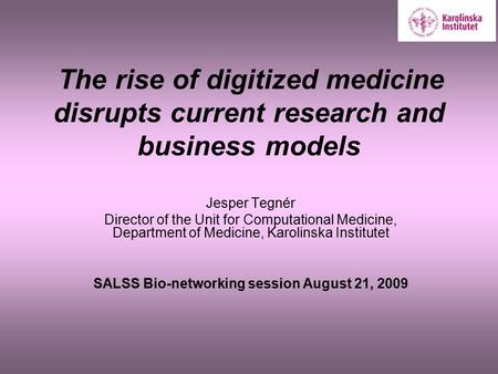 The rise of digitized medicine disrupts current research and business models Jesper Tegnér Director of the Unit for Computational Medicine, Department.