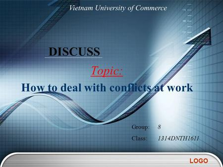 LOGO DISCUSS Topic: How to deal with conflicts at work Vietnam University of Commerce Group:8 Class:1314DNTH1611.