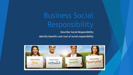 Business Social Responsibility Describe Social Responsibility Identify benefits and cost of social responsibility.