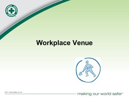 ® © 2011 National Safety Council Workplace Venue.