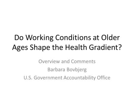 Do Working Conditions at Older Ages Shape the Health Gradient? Overview and Comments Barbara Bovbjerg U.S. Government Accountability Office.