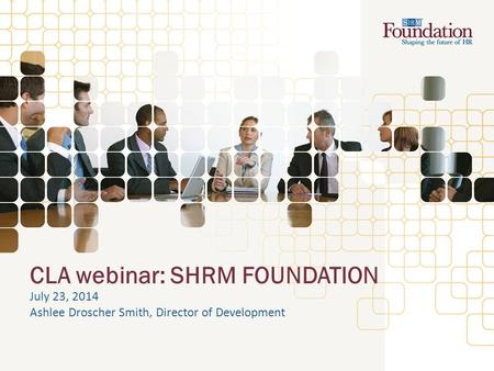 CLA webinar: SHRM FOUNDATION July 23, 2014 Ashlee Droscher Smith, Director of Development.
