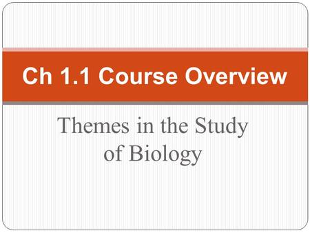 Themes in the Study of Biology Ch 1.1 Course Overview.