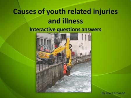 Causes of youth related injuries and illness Interactive questions answers By Prav Fernando.