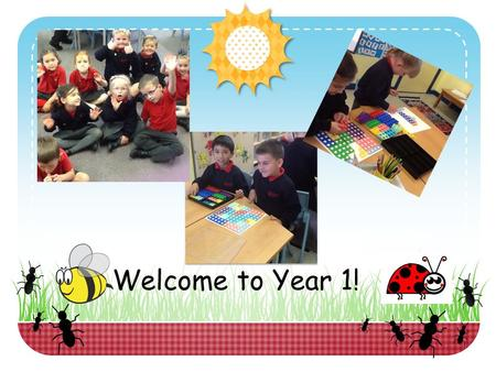 Welcome to Year 1!. What to expect in Year 1. Year 1 can seem a little daunting at first – it is a move away from Foundation Stage and children are taught.