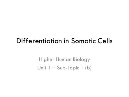 Differentiation in Somatic Cells Higher Human Biology Unit 1 – Sub-Topic 1 (b)