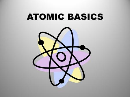 ATOMIC BASICS. ELEMENTS AN ELEMENT IS A SUBSTANCE MADE UP OF ONLY ONE KIND OF ATOM.