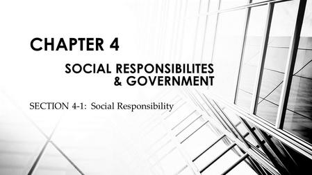 SECTION 4-1: Social Responsibility CHAPTER 4 SOCIAL RESPONSIBILITES & GOVERNMENT.