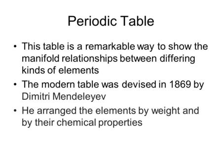 Periodic Table This table is a remarkable way to show the manifold relationships between differing kinds of elements The modern table was devised in 1869.