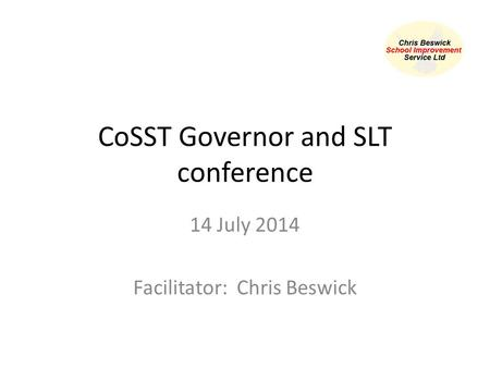 CoSST Governor and SLT conference 14 July 2014 Facilitator: Chris Beswick.