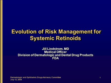 Dermatologic and Ophthalmic Drugs Advisory Committee July 12, 2004 1 Evolution of Risk Management for Systemic Retinoids Evolution of Risk Management for.