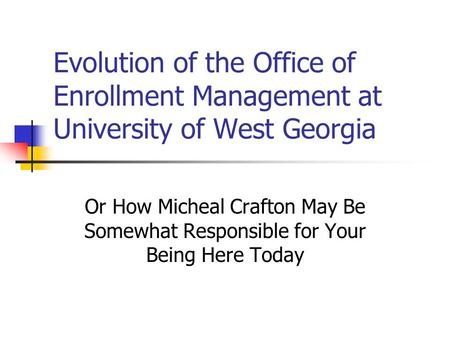 Evolution of the Office of Enrollment Management at University of West Georgia Or How Micheal Crafton May Be Somewhat Responsible for Your Being Here Today.