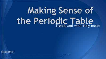Making Sense of the Periodic Table Trends and what they mean adapted from: