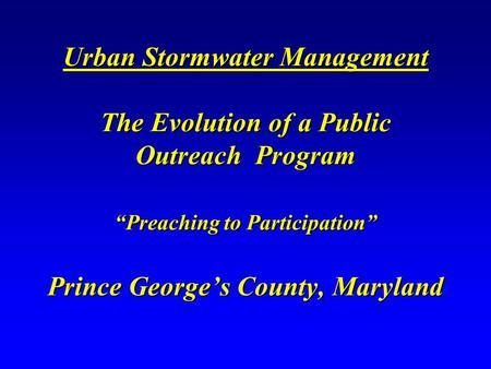 "Urban Stormwater Management The Evolution of a Public Outreach Program ""Preaching to Participation"" Prince George's County, Maryland."