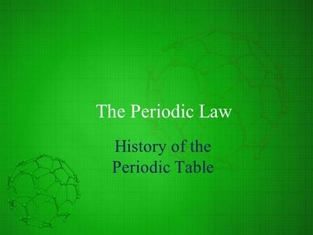 The Periodic Law History of the Periodic Table. Mendeleev's Periodic Table Classification of elements depended upon accurate measurements of atomic mass.