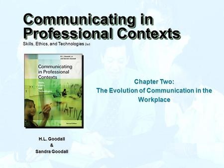 Chapter Two: The Evolution of Communication in the Workplace H.L. Goodall & Sandra Goodall Communicating in Professional Contexts Skills, Ethics, and Technologies.