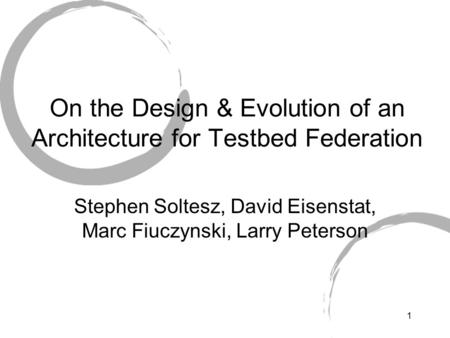 1 On the Design & Evolution of an Architecture for Testbed Federation Stephen Soltesz, David Eisenstat, Marc Fiuczynski, Larry Peterson.
