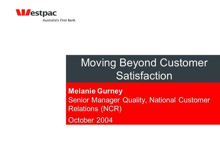 Moving Beyond Customer Satisfaction Melanie Gurney Senior Manager Quality, National Customer Relations (NCR) October 2004.
