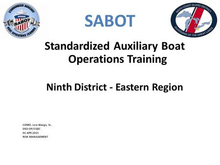 SABOT Standardized Auxiliary Boat Operations Training Ninth District - Eastern Region COMO. Lew Wargo, Sr. DSO-OP/CQEC 01 APR 2015 RISK MANAGEMENT.