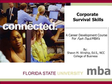 FSU mba A Career Development Course For Fast-Track MBA's By: Shawn M. Winship, Ed.S., NCC College of Business FLORIDA STATE UNIVERSITY mba Corporate Survival.