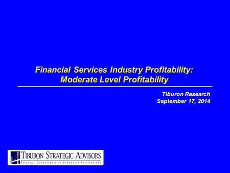 Financial Services Industry Profitability: Moderate Level Profitability Tiburon Research September 17, 2014.