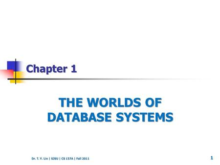 Dr. T. Y. Lin | SJSU | CS 157A | Fall 2011 Chapter 1 THE WORLDS OF DATABASE SYSTEMS 1.