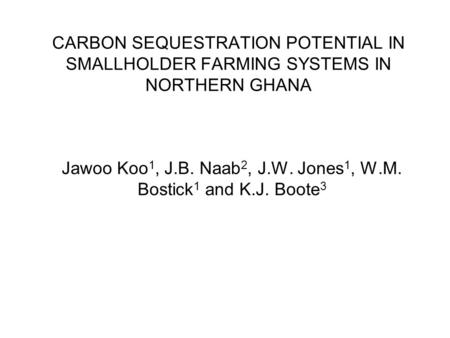 CARBON SEQUESTRATION POTENTIAL IN SMALLHOLDER FARMING SYSTEMS IN NORTHERN GHANA Jawoo Koo 1, J.B. Naab 2, J.W. Jones 1, W.M. Bostick 1 and K.J. Boote 3.